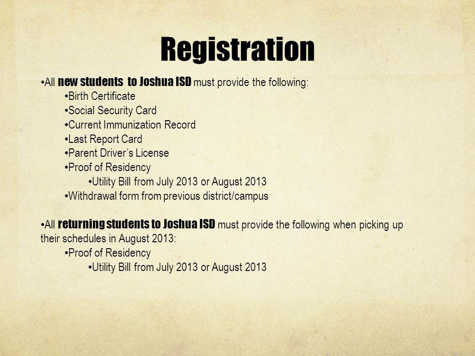 Registration All new students to Joshua ISD must provide the following: Birth Certificate. Social Security Card.
