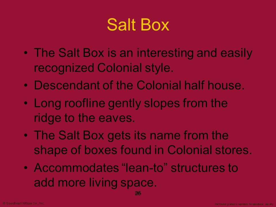 Salt Box The Salt Box is an interesting and easily recognized Colonial style. Descendant of the Colonial half house.