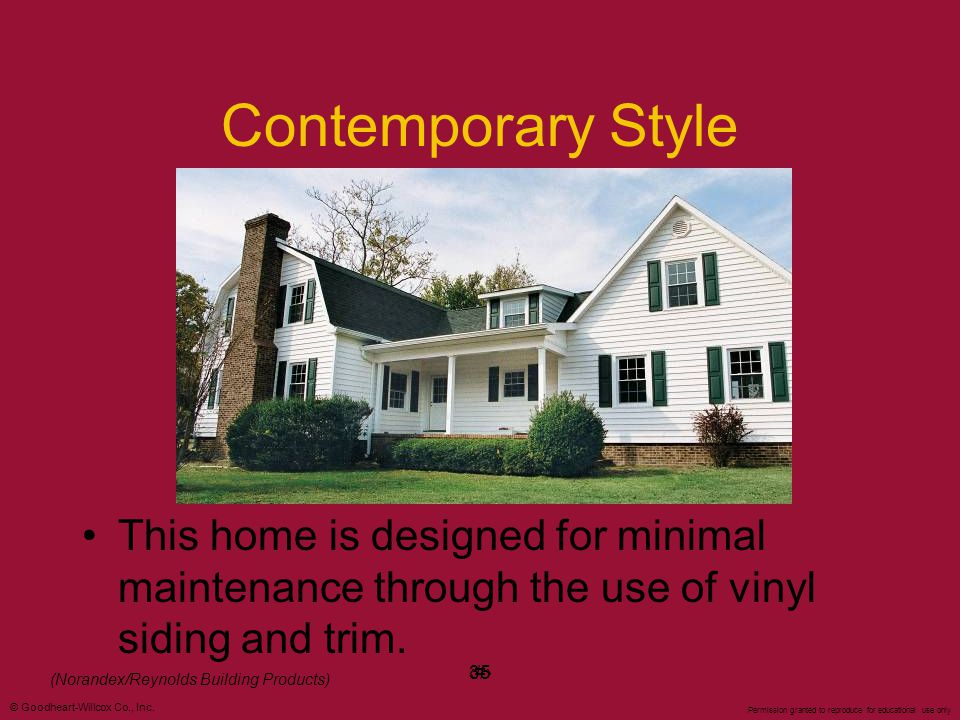 Contemporary Style This home is designed for minimal maintenance through the use of vinyl siding and trim.