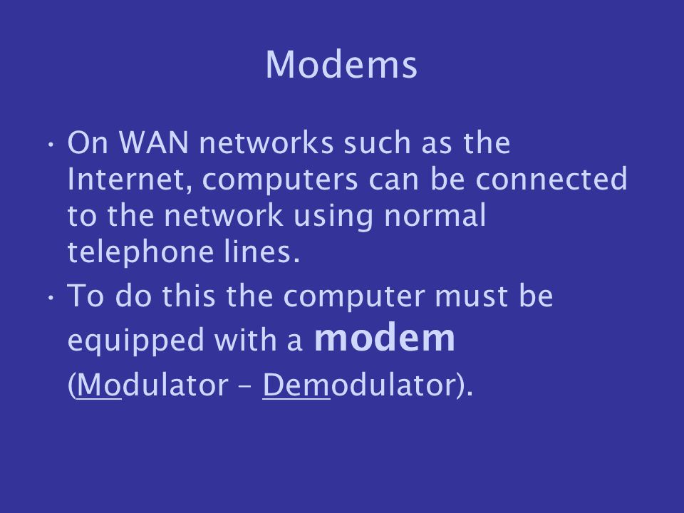 Modems On WAN networks such as the Internet, computers can be connected to the network using normal telephone lines.