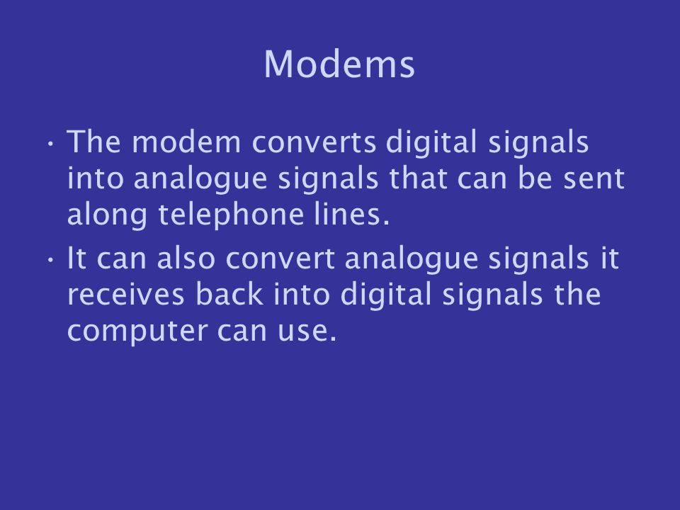 Modems The modem converts digital signals into analogue signals that can be sent along telephone lines.
