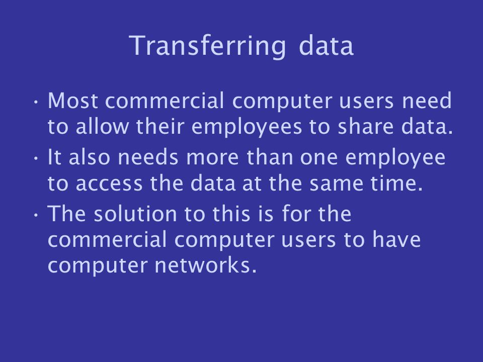 Transferring data Most commercial computer users need to allow their employees to share data.