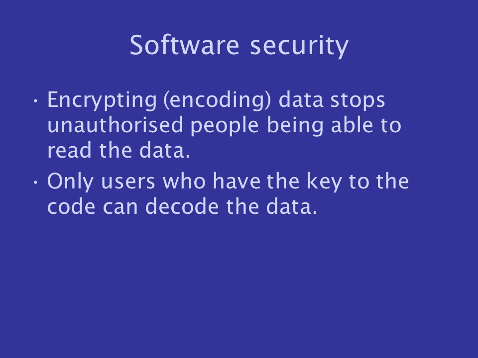 Software security Encrypting (encoding) data stops unauthorised people being able to read the data.