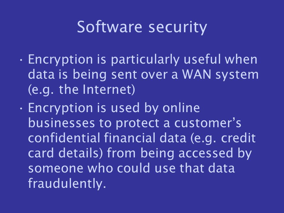 Software security Encryption is particularly useful when data is being sent over a WAN system (e.g. the Internet)