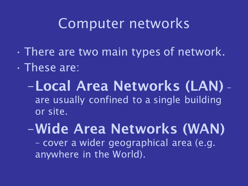 Computer networks There are two main types of network. These are: Local Area Networks (LAN) – are usually confined to a single building or site.