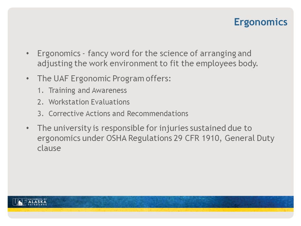 Ergonomics Ergonomics - fancy word for the science of arranging and adjusting the work environment to fit the employees body.