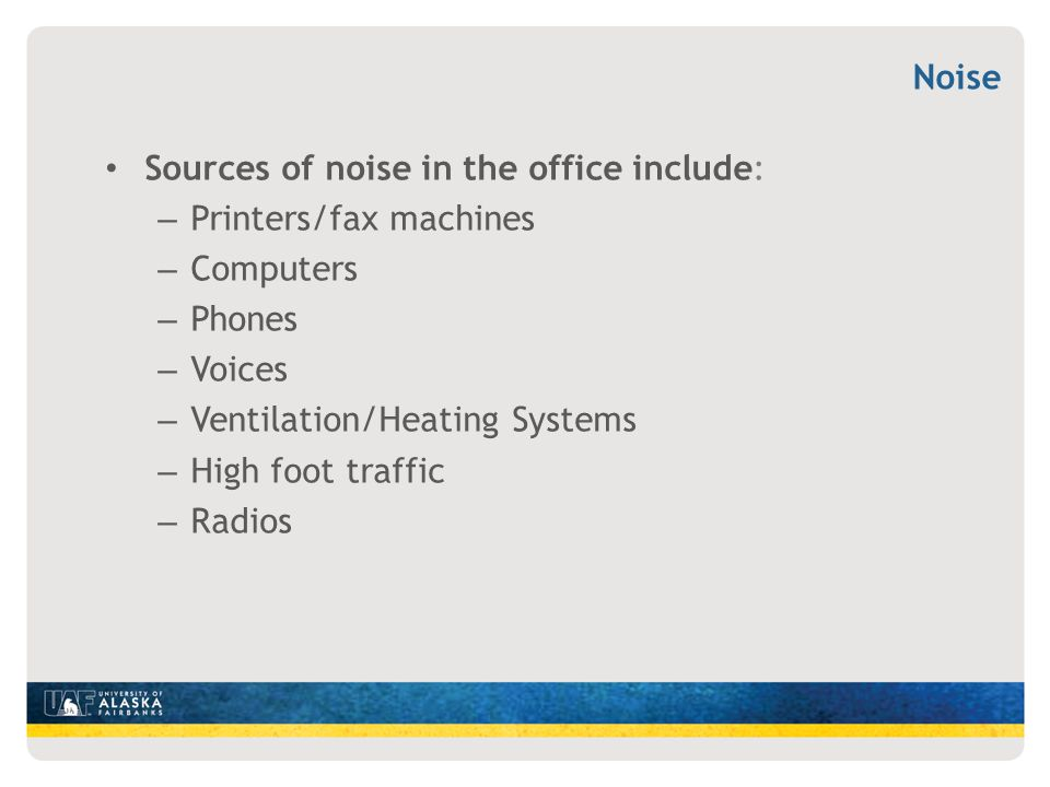 Noise Sources of noise in the office include: Printers/fax machines. Computers. Phones. Voices.