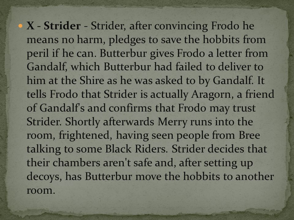 X - Strider - Strider, after convincing Frodo he means no harm, pledges to save the hobbits from peril if he can.