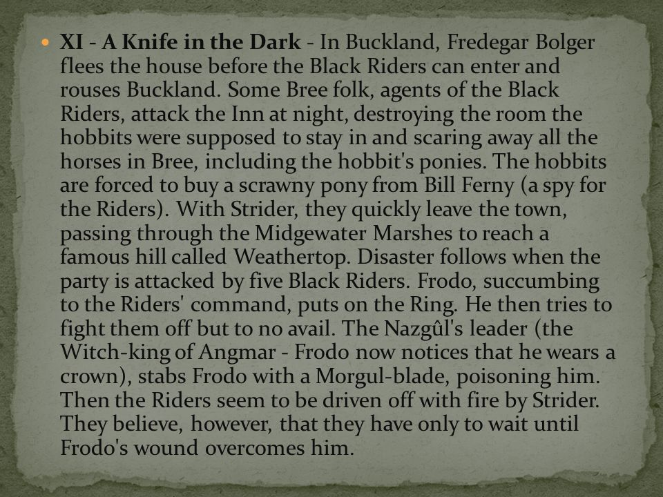 XI - A Knife in the Dark - In Buckland, Fredegar Bolger flees the house before the Black Riders can enter and rouses Buckland.