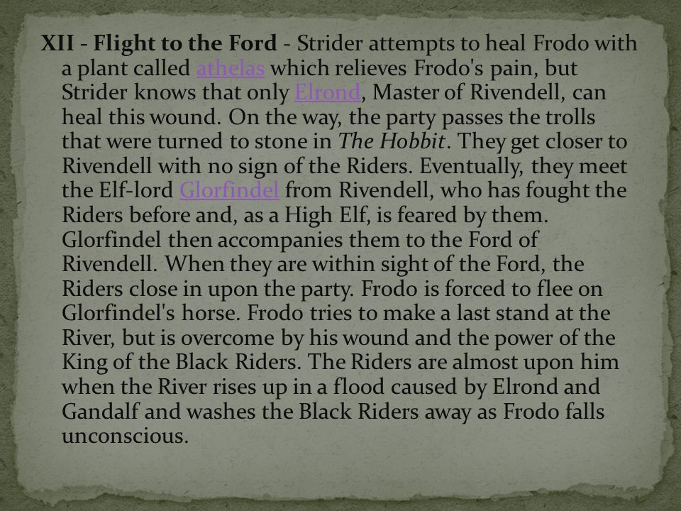 XII - Flight to the Ford - Strider attempts to heal Frodo with a plant called athelas which relieves Frodo s pain, but Strider knows that only Elrond, Master of Rivendell, can heal this wound.