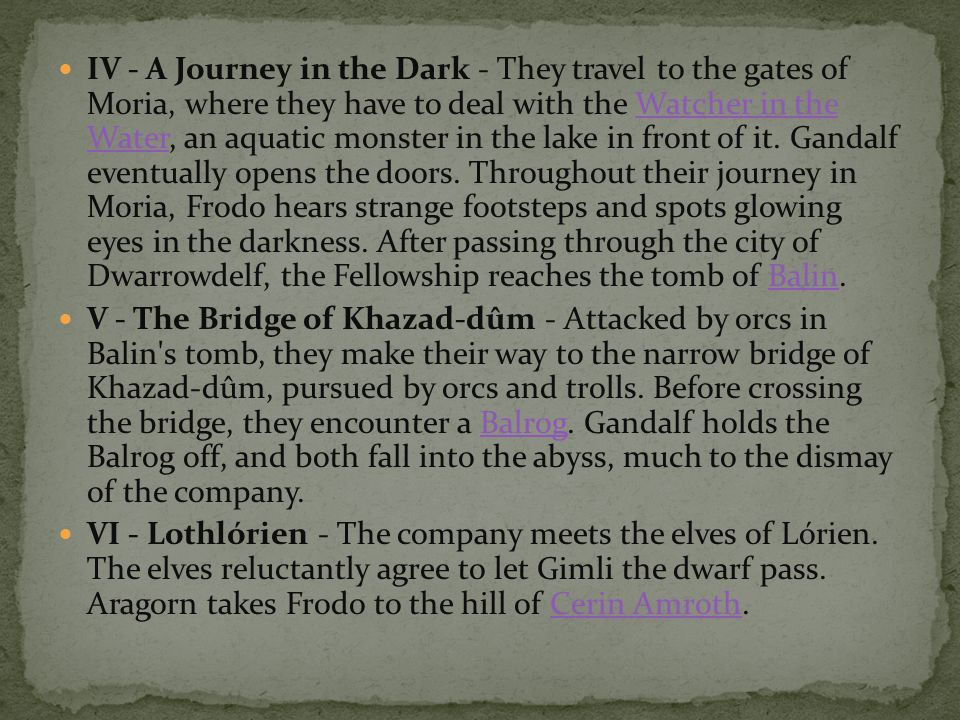 IV - A Journey in the Dark - They travel to the gates of Moria, where they have to deal with the Watcher in the Water, an aquatic monster in the lake in front of it. Gandalf eventually opens the doors. Throughout their journey in Moria, Frodo hears strange footsteps and spots glowing eyes in the darkness. After passing through the city of Dwarrowdelf, the Fellowship reaches the tomb of Balin.