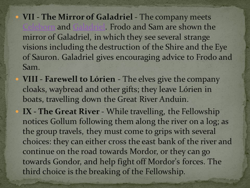 VII - The Mirror of Galadriel - The company meets Celeborn and Galadriel. Frodo and Sam are shown the mirror of Galadriel, in which they see several strange visions including the destruction of the Shire and the Eye of Sauron. Galadriel gives encouraging advice to Frodo and Sam.