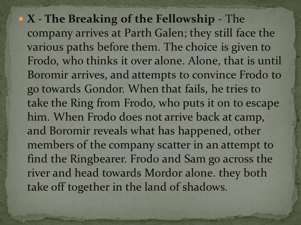 X - The Breaking of the Fellowship - The company arrives at Parth Galen; they still face the various paths before them.