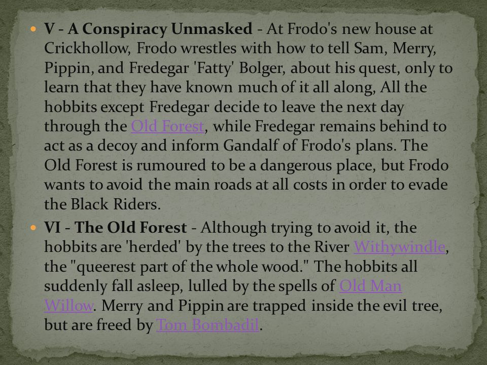 V - A Conspiracy Unmasked - At Frodo s new house at Crickhollow, Frodo wrestles with how to tell Sam, Merry, Pippin, and Fredegar Fatty Bolger, about his quest, only to learn that they have known much of it all along, All the hobbits except Fredegar decide to leave the next day through the Old Forest, while Fredegar remains behind to act as a decoy and inform Gandalf of Frodo s plans. The Old Forest is rumoured to be a dangerous place, but Frodo wants to avoid the main roads at all costs in order to evade the Black Riders.