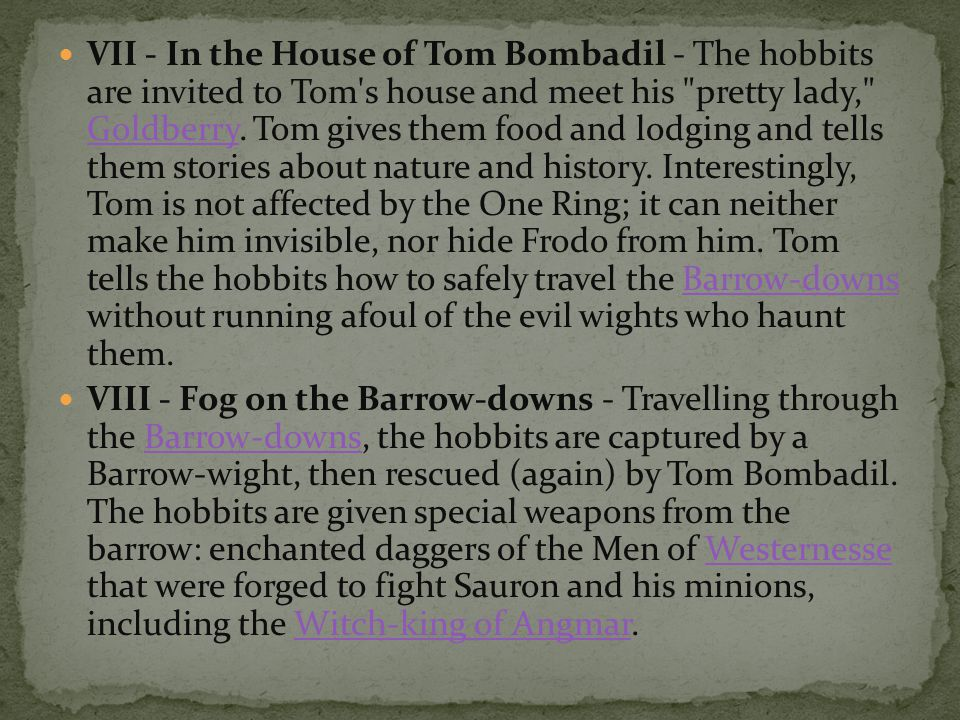 VII - In the House of Tom Bombadil - The hobbits are invited to Tom s house and meet his pretty lady, Goldberry. Tom gives them food and lodging and tells them stories about nature and history. Interestingly, Tom is not affected by the One Ring; it can neither make him invisible, nor hide Frodo from him. Tom tells the hobbits how to safely travel the Barrow-downs without running afoul of the evil wights who haunt them.