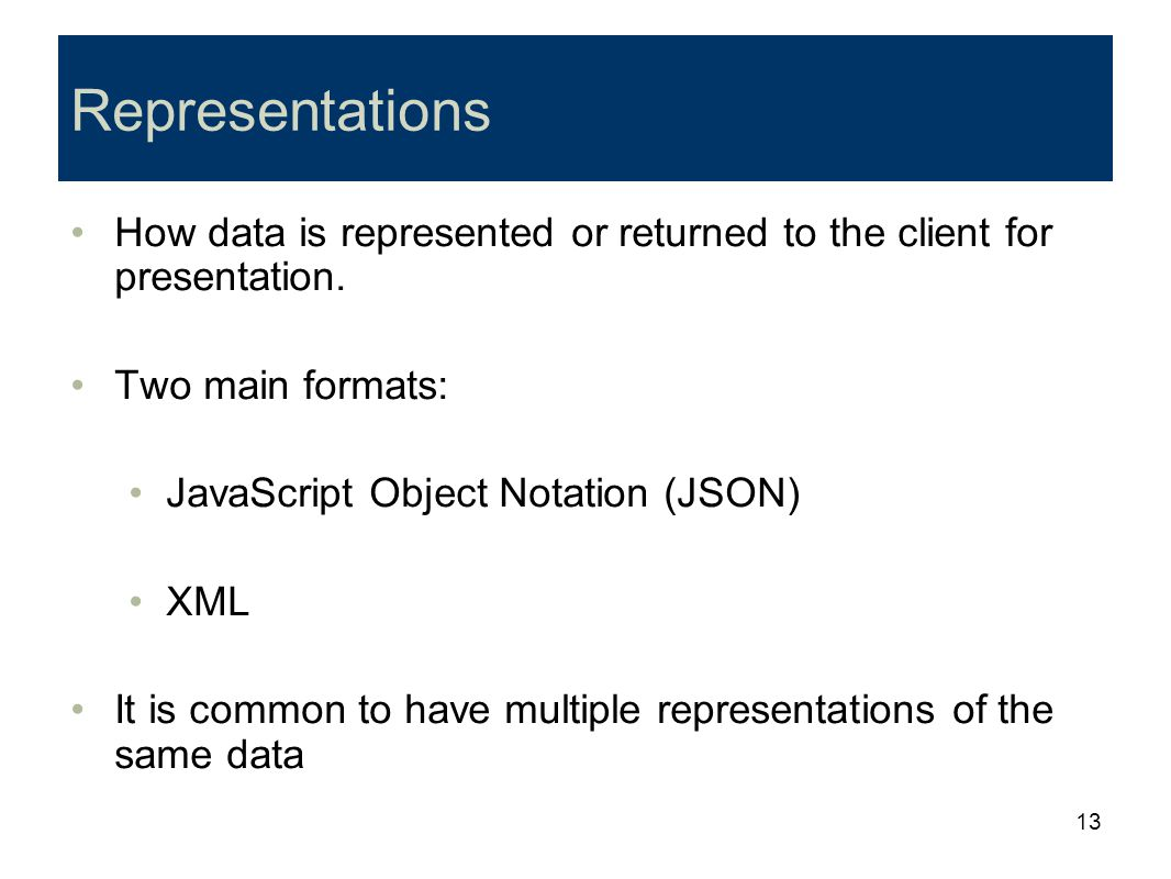 Representations How data is represented or returned to the client for presentation. Two main formats: