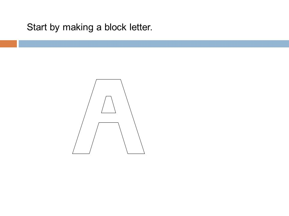 Start by making a block letter.