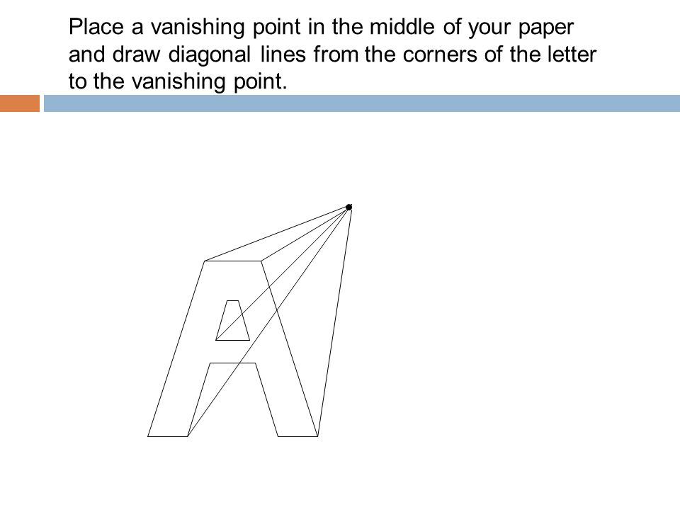 Place a vanishing point in the middle of your paper and draw diagonal lines from the corners of the letter to the vanishing point.