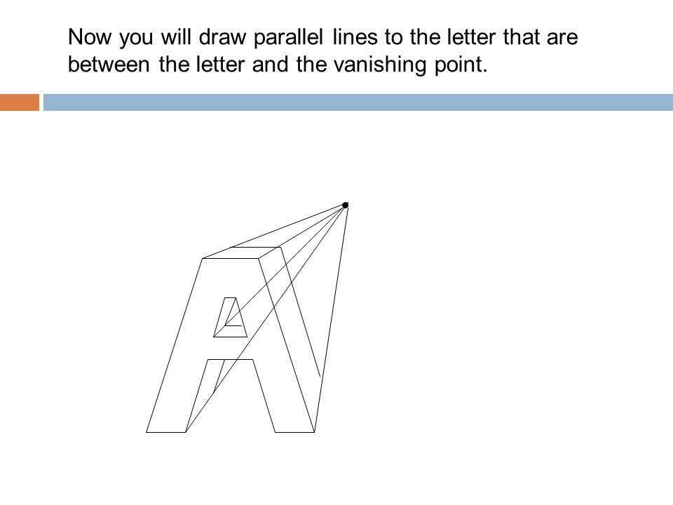 Now you will draw parallel lines to the letter that are between the letter and the vanishing point.