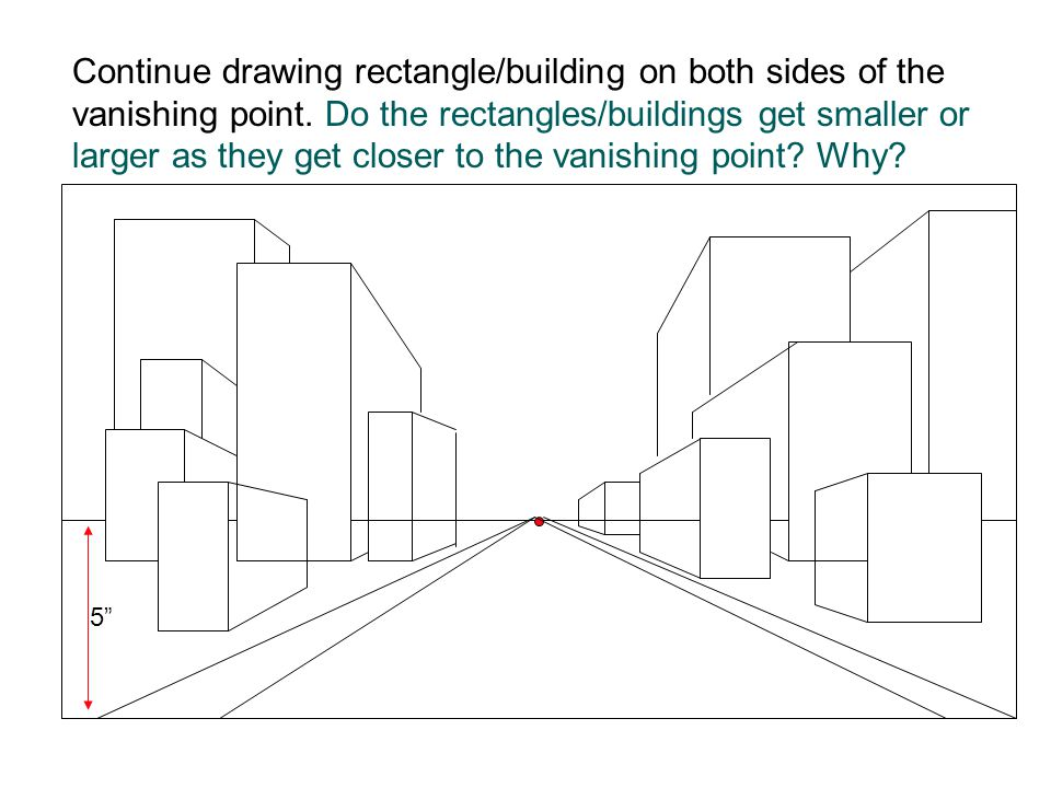 Continue drawing rectangle/building on both sides of the vanishing point. Do the rectangles/buildings get smaller or larger as they get closer to the vanishing point Why