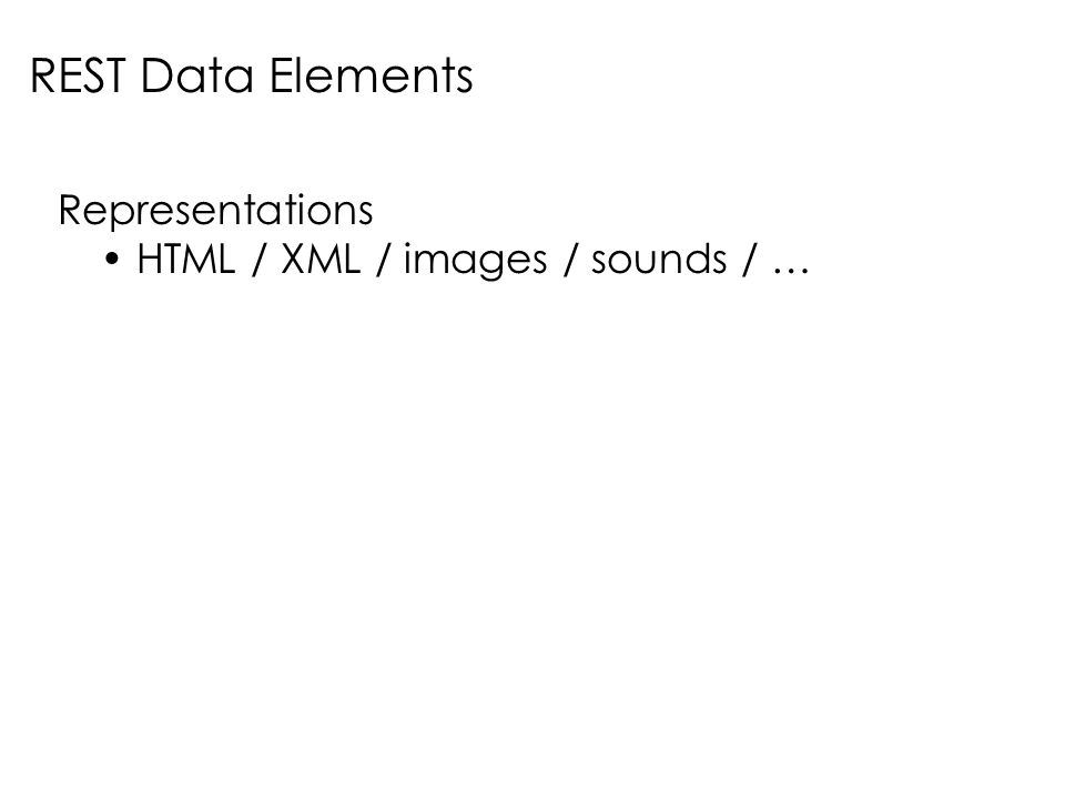 REST Data Elements Representations HTML / XML / images / sounds / …