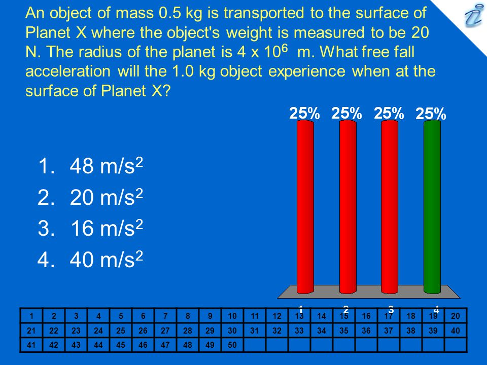 An object of mass 0.5 kg is transported to the surface of Planet X where the object s weight is measured to be 20 N. The radius of the planet is 4 x 106 m. What free fall acceleration will the 1.0 kg object experience when at the surface of Planet X