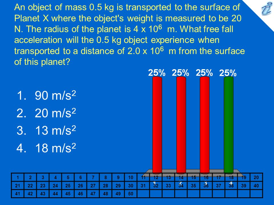 An object of mass 0.5 kg is transported to the surface of Planet X where the object s weight is measured to be 20 N. The radius of the planet is 4 x 106 m. What free fall acceleration will the 0.5 kg object experience when transported to a distance of 2.0 x 106 m from the surface of this planet