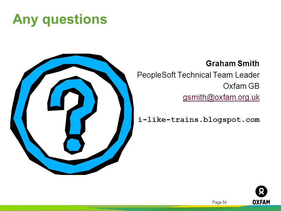 Any questions Graham Smith PeopleSoft Technical Team Leader Oxfam GB