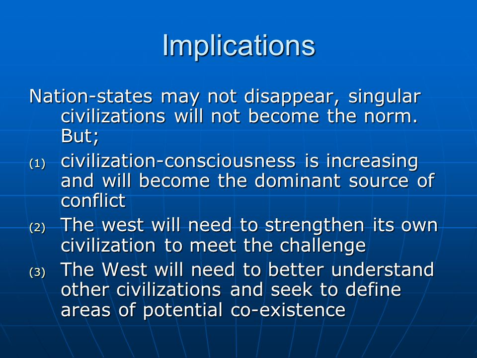Implications Nation-states may not disappear, singular civilizations will not become the norm. But;