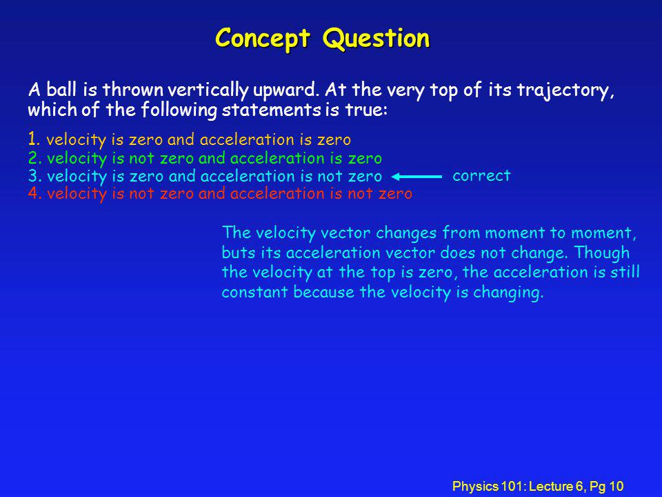 Concept Question A ball is thrown vertically upward. At the very top of its trajectory, which of the following statements is true: