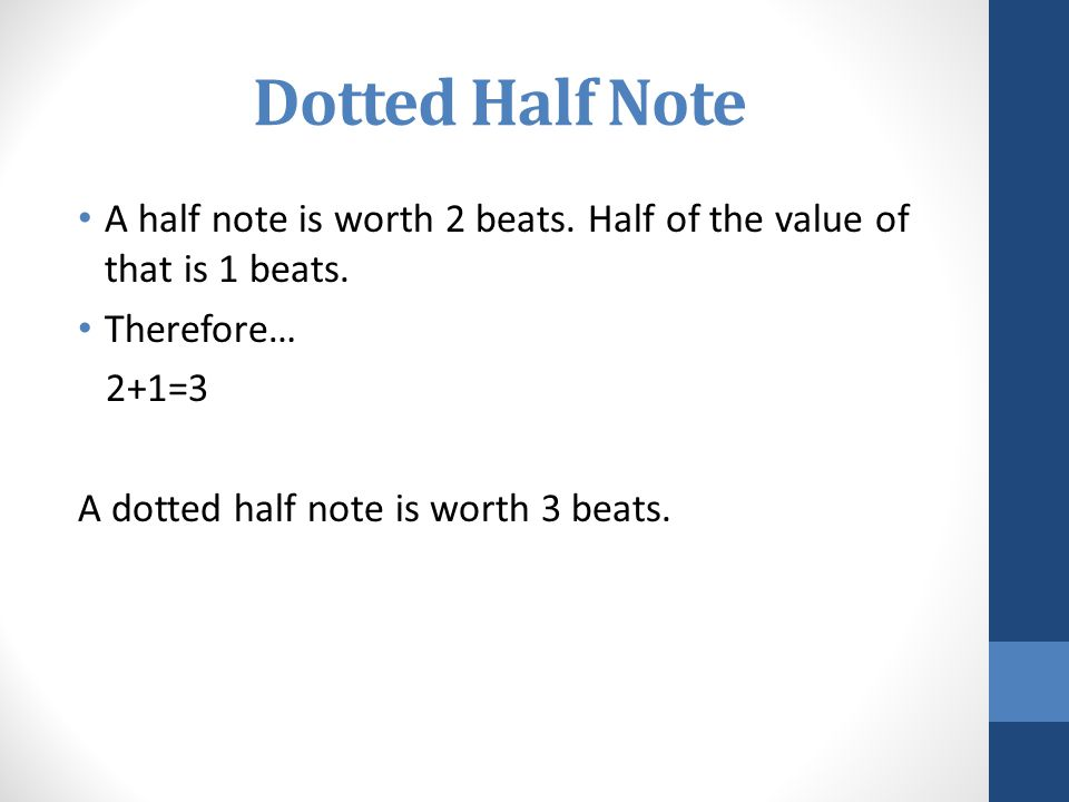 Dotted Half Note A half note is worth 2 beats. Half of the value of that is 1 beats. Therefore… 2+1=3.
