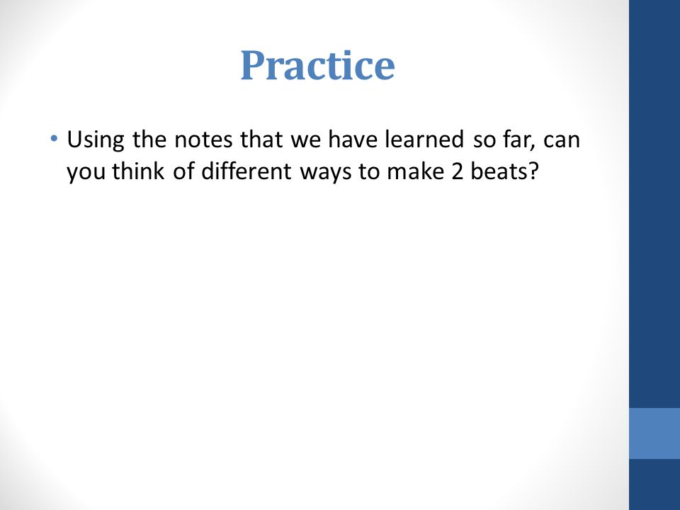 Practice Using the notes that we have learned so far, can you think of different ways to make 2 beats