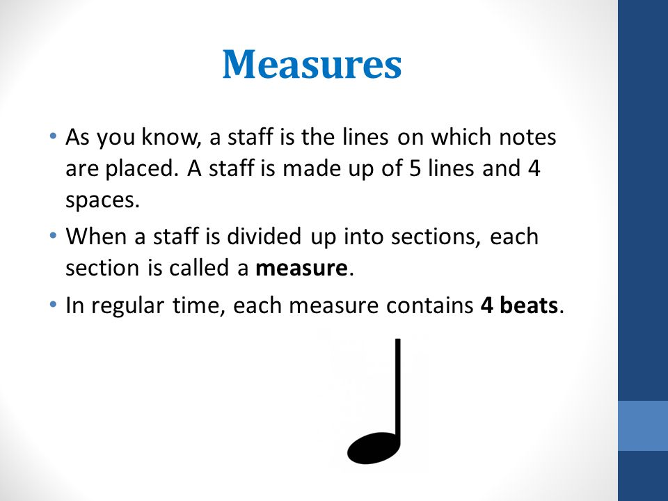 Measures As you know, a staff is the lines on which notes are placed. A staff is made up of 5 lines and 4 spaces.