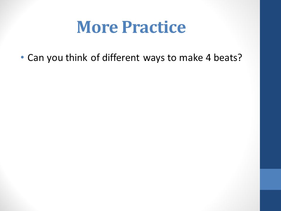 More Practice Can you think of different ways to make 4 beats