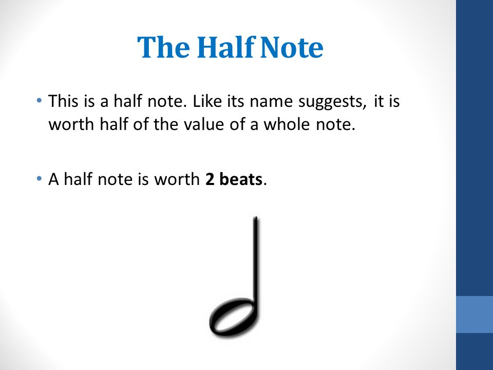 The Half Note This is a half note. Like its name suggests, it is worth half of the value of a whole note.