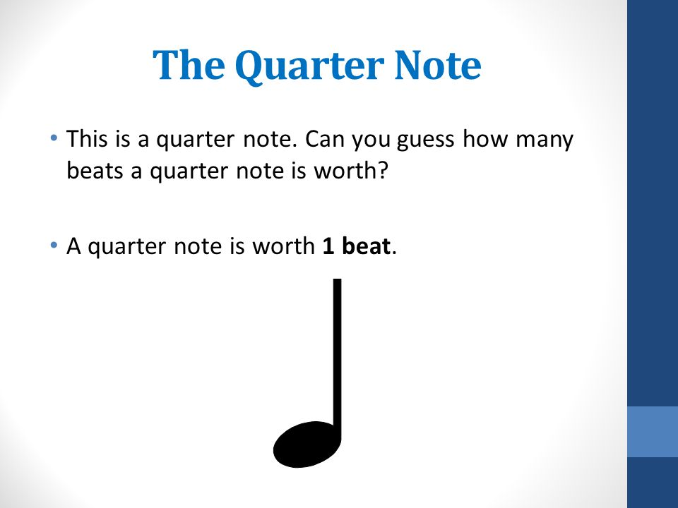 The Quarter Note This is a quarter note. Can you guess how many beats a quarter note is worth.