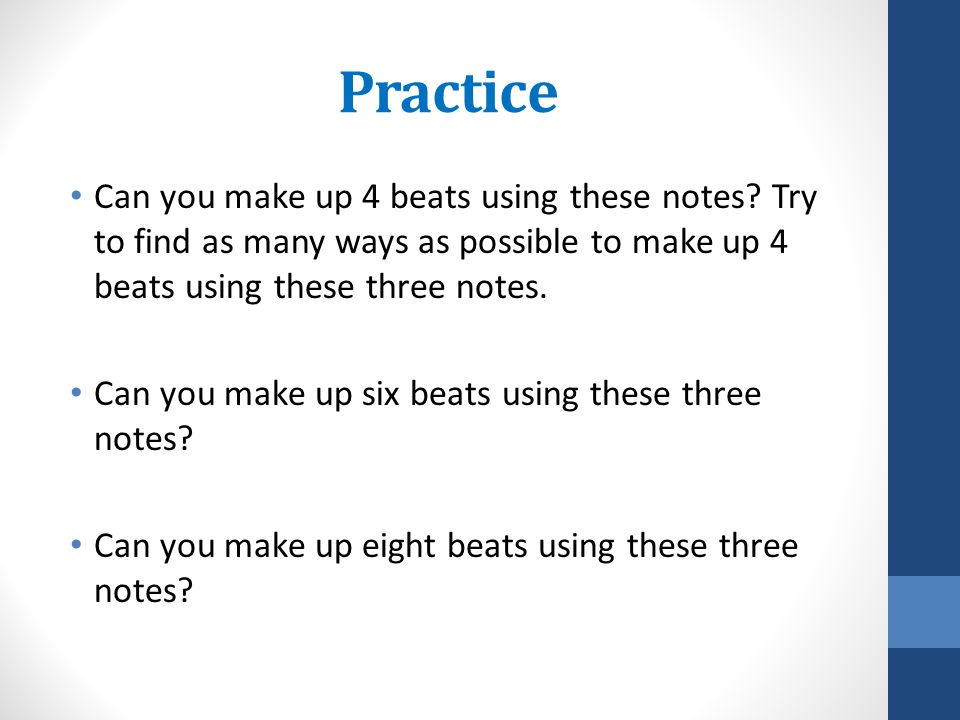 Practice Can you make up 4 beats using these notes Try to find as many ways as possible to make up 4 beats using these three notes.