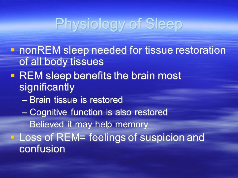 Physiology of Sleep nonREM sleep needed for tissue restoration of all body tissues. REM sleep benefits the brain most significantly.