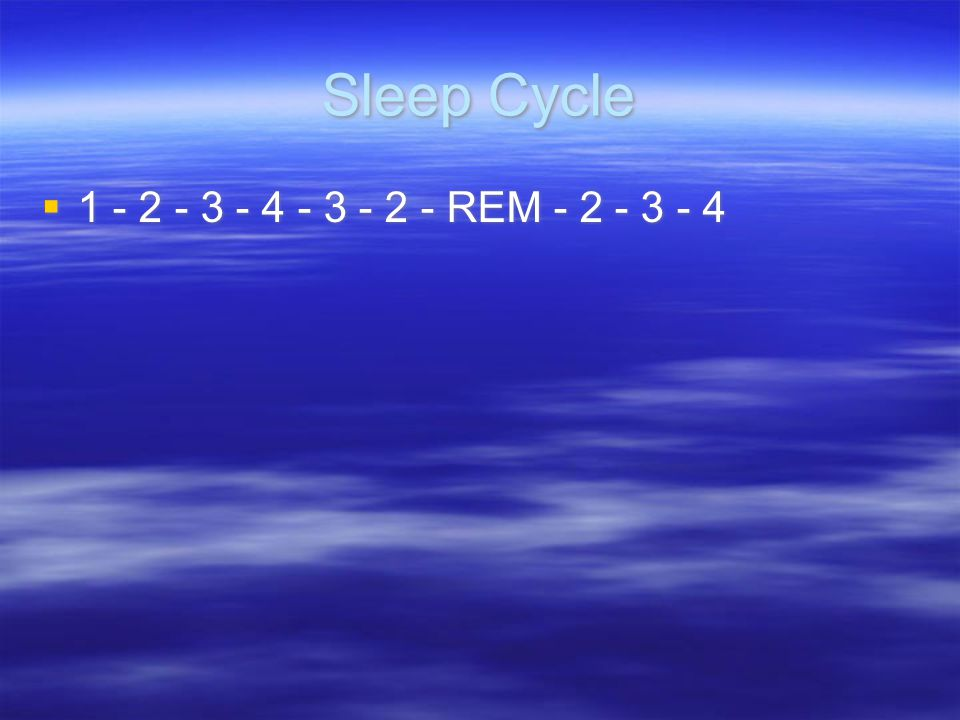 Sleep Cycle 1 - 2 - 3 - 4 - 3 - 2 - REM - 2 - 3 - 4