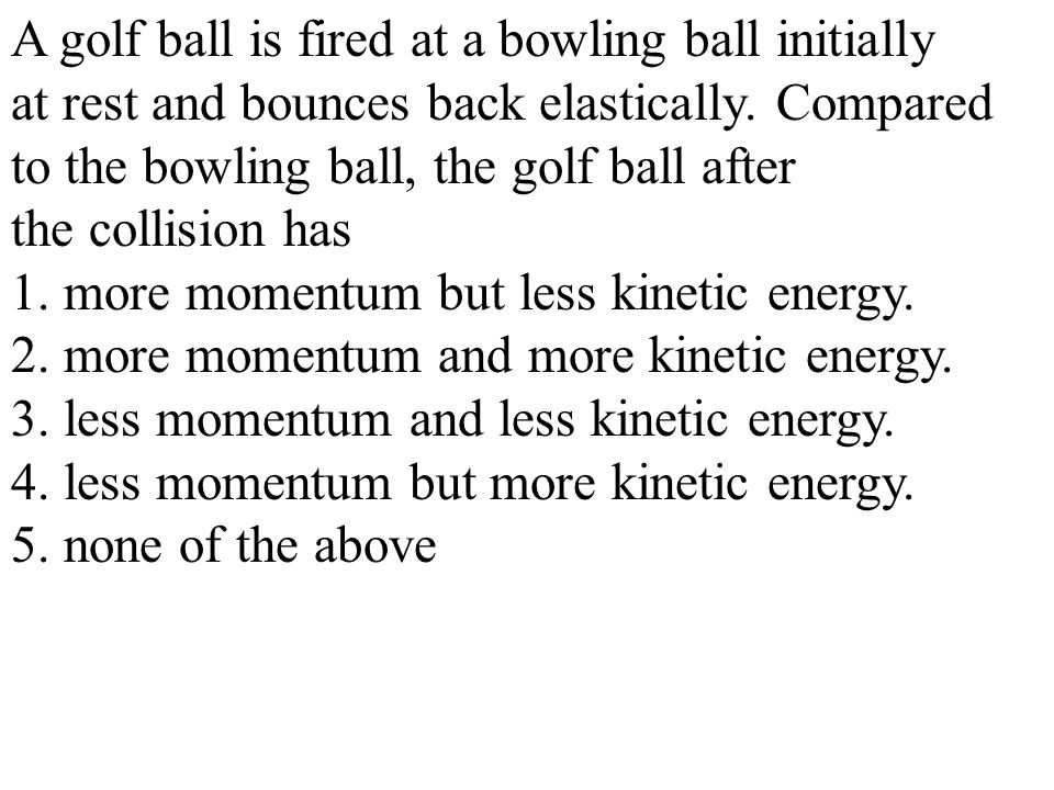 A golf ball is fired at a bowling ball initially
