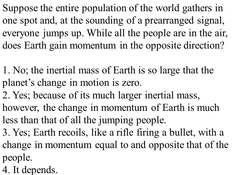 Suppose the entire population of the world gathers in one spot and, at the sounding of a prearranged signal, everyone jumps up. While all the people are in the air, does Earth gain momentum in the opposite direction
