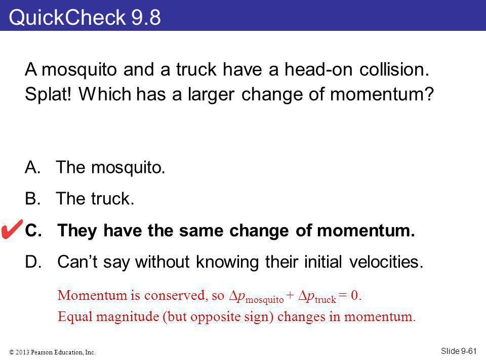 QuickCheck 9.8 A mosquito and a truck have a head-on collision. Splat! Which has a larger change of momentum