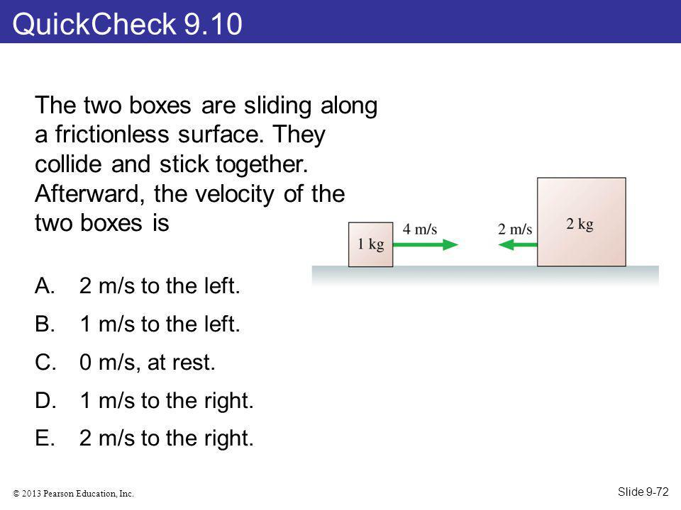 QuickCheck 9.10 The two boxes are sliding along a frictionless surface. They collide and stick together. Afterward, the velocity of the two boxes is.