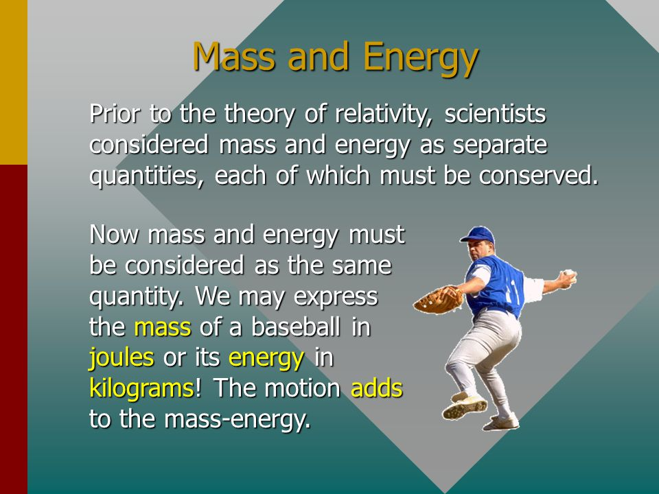 Mass and Energy Prior to the theory of relativity, scientists considered mass and energy as separate quantities, each of which must be conserved.