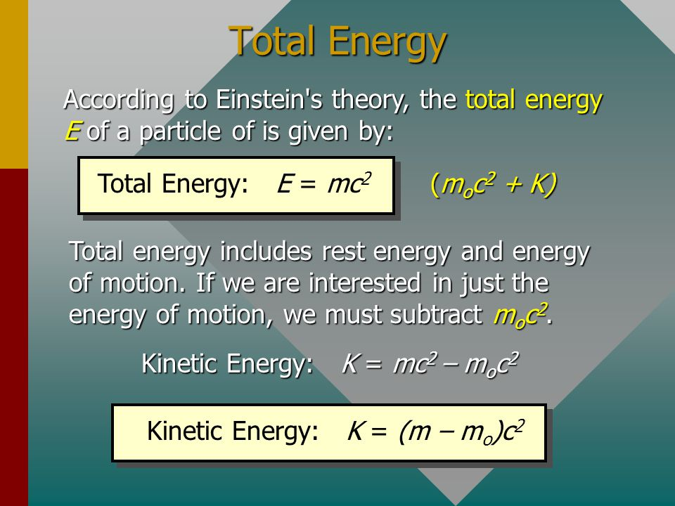 Total Energy According to Einstein s theory, the total energy E of a particle of is given by: Total Energy: E = mc2.