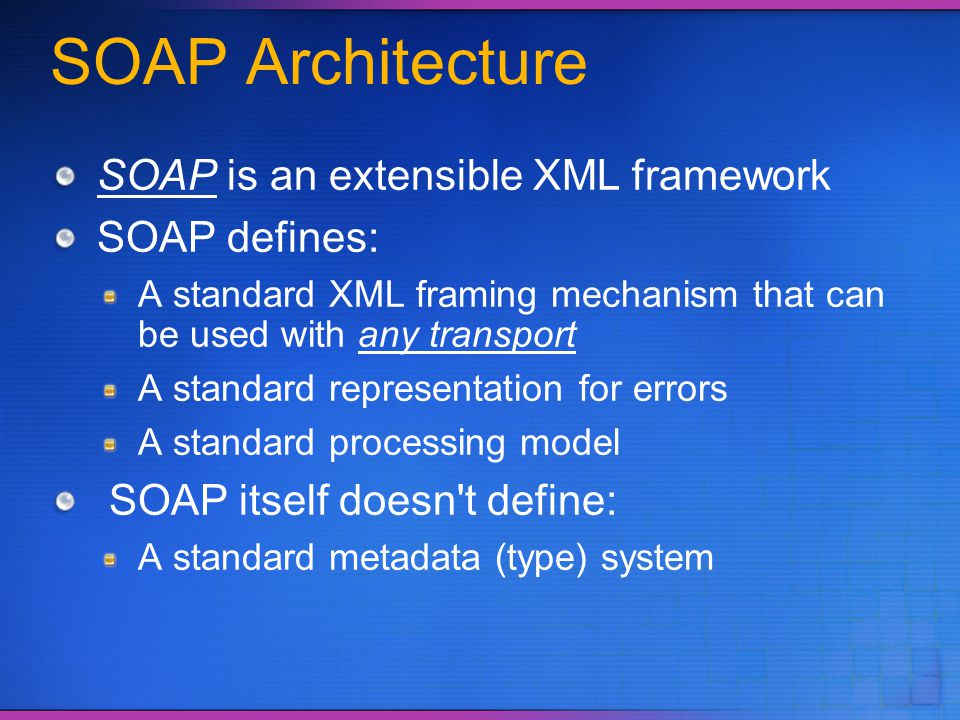 SOAP Architecture SOAP is an extensible XML framework SOAP defines:
