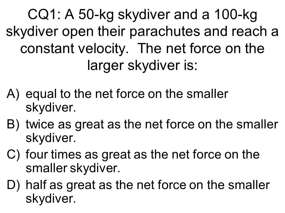 CQ1: A 50-kg skydiver and a 100-kg skydiver open their parachutes and reach a constant velocity. The net force on the larger skydiver is: