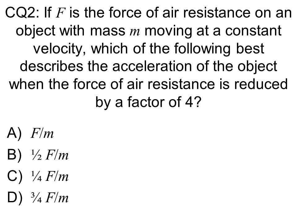 CQ2: If F is the force of air resistance on an object with mass m moving at a constant velocity, which of the following best describes the acceleration of the object when the force of air resistance is reduced by a factor of 4