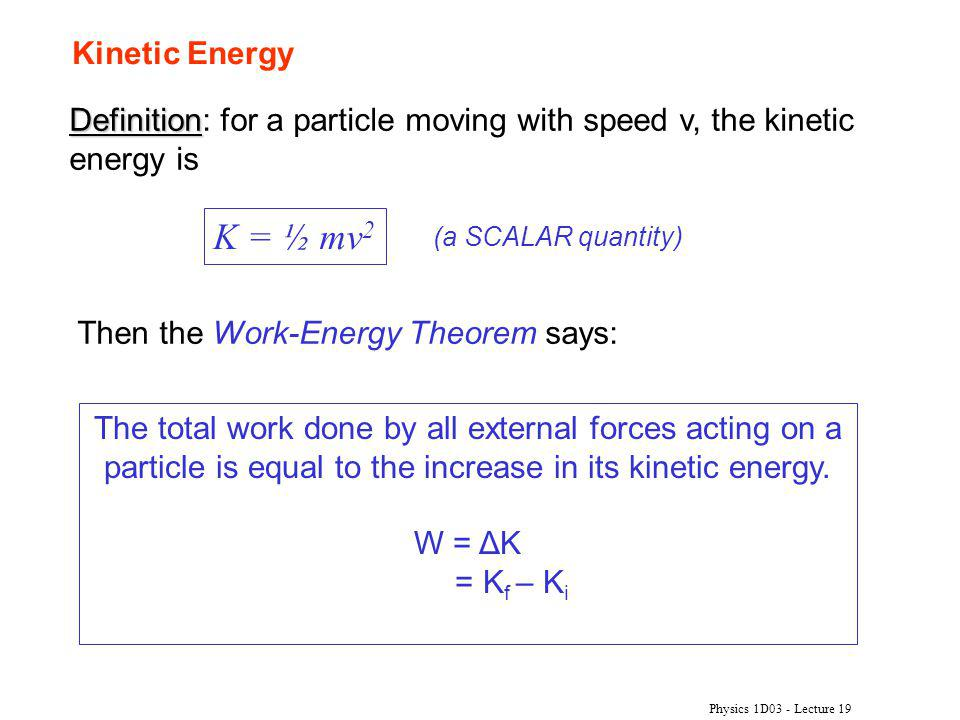 Kinetic Energy Definition: for a particle moving with speed v, the kinetic energy is. K = ½ mv2. (a SCALAR quantity)