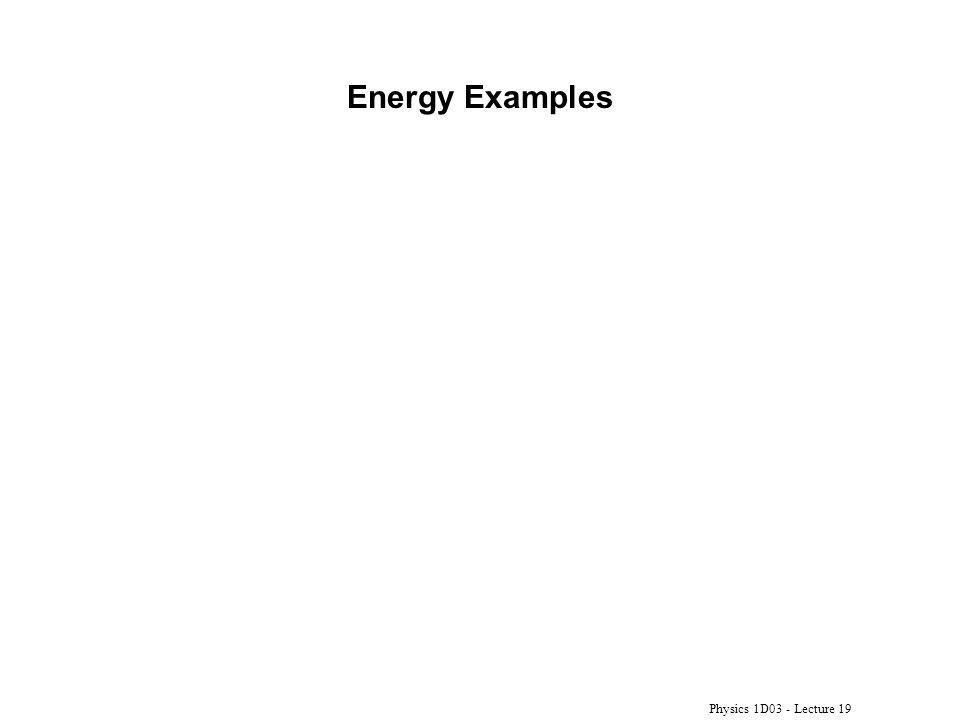 Energy Examples Physics 1D03 - Lecture 19